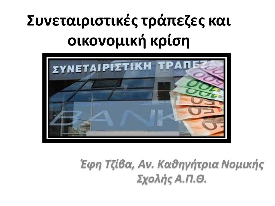 Συνεταιριστικές τράπεζες και οικονομική κρίση Έφη Τζίβα, Αν. Καθηγήτρια Νομικής Σχολής Α.Π.Θ.