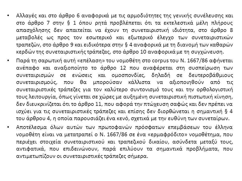 Αλλαγές και στο άρθρο 6 αναφορικά με τις αρμοδιότητες της γενικής συνέλευσης και στο άρθρο 7 στην § 1 όπου ρητά προβλέπεται ότι τα εκτελεστικά μέλη πλήρους απασχόλησης δεν απαιτείται να έχουν τη συνεταιριστική ιδιότητα, στο άρθρο 8 μεταβολές ως προς τον εσωτερικό και εξωτερικό έλεγχο των συνεταιριστικών τραπεζών, στο άρθρο 9 και ειδικότερα στην § 4 αναφορικά με τη διανομή των καθαρών κερδών της συνεταιριστικής τράπεζας, στο άρθρο 10 αναφορικά με τη συγχώνευση.