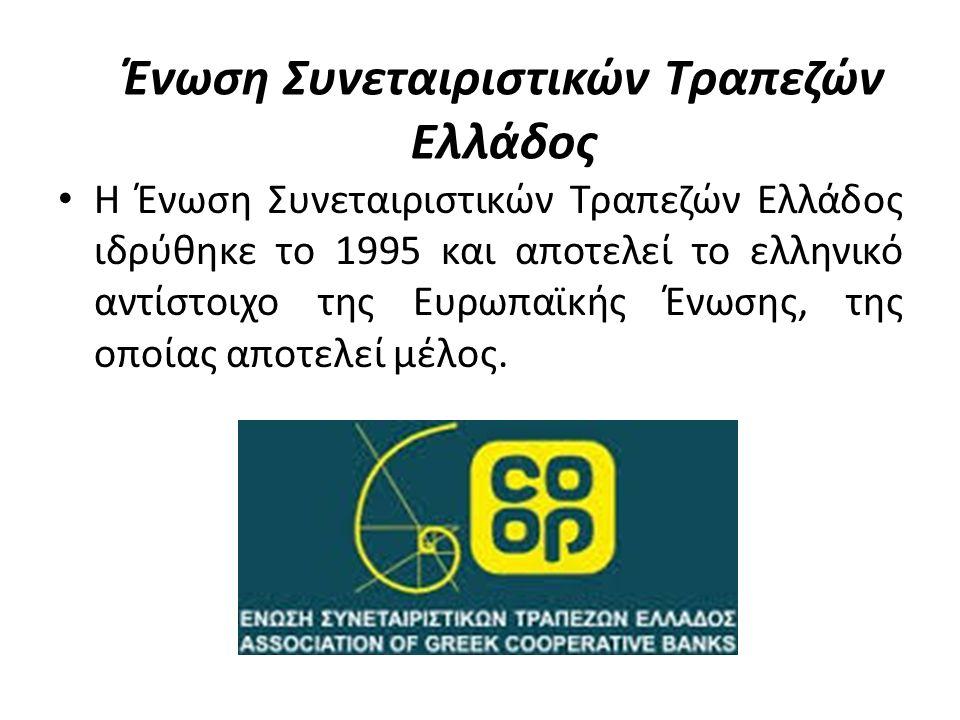 Ένωση Συνεταιριστικών Τραπεζών Ελλάδος Η Ένωση Συνεταιριστικών Τραπεζών Ελλάδος ιδρύθηκε το 1995 και αποτελεί το ελληνικό αντίστοιχο της Ευρωπαϊκής Ένωσης, της οποίας αποτελεί μέλος.