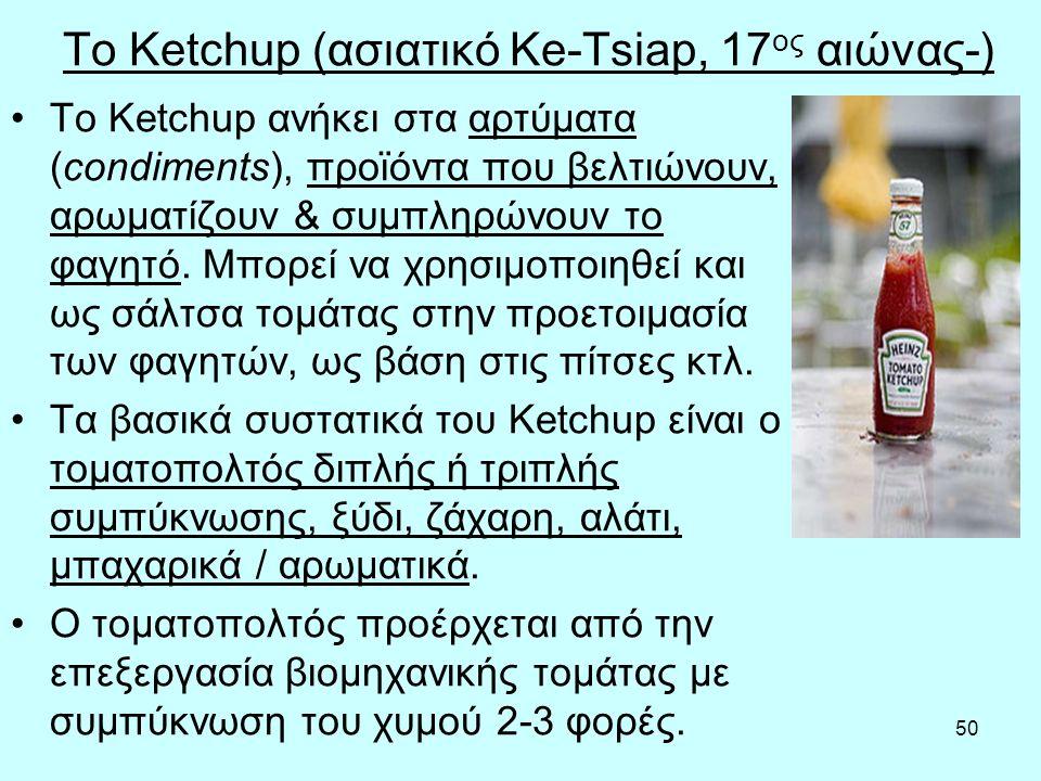 50 To Ketchup (ασιατικό Ke-Tsiap, 17 ος αιώνας-) Το Ketchup ανήκει στα αρτύματα (condiments), προϊόντα που βελτιώνουν, αρωματίζουν & συμπληρώνουν το φαγητό.