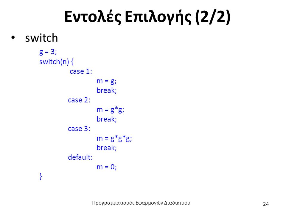 Εντολές Επιλογής (2/2) switch g = 3; switch(n) { case 1: m = g; break; case 2: m = g*g; break; case 3: m = g*g*g; break; default: m = 0; } Προγραμματι