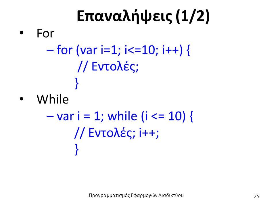 Επαναλήψεις (1/2) For – for (var i=1; i<=10; i++) { // Εντολές; } While – var i = 1; while (i <= 10) { // Εντολές; i++; } Προγραμματισμός Εφαρμογών Δι
