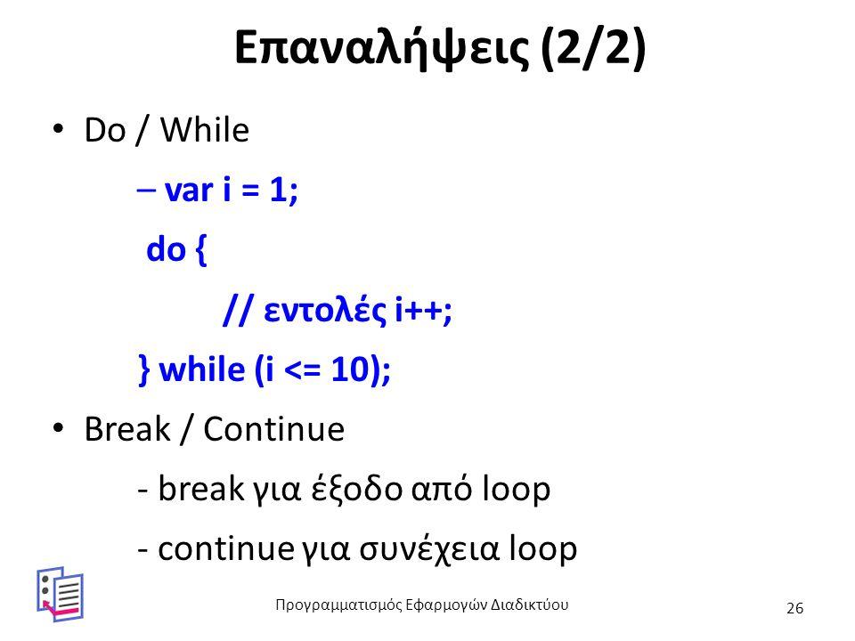 Επαναλήψεις (2/2) Do / While – var i = 1; do { // εντολές i++; } while (i <= 10); Break / Continue - break για έξοδο από loop - continue για συνέχεια