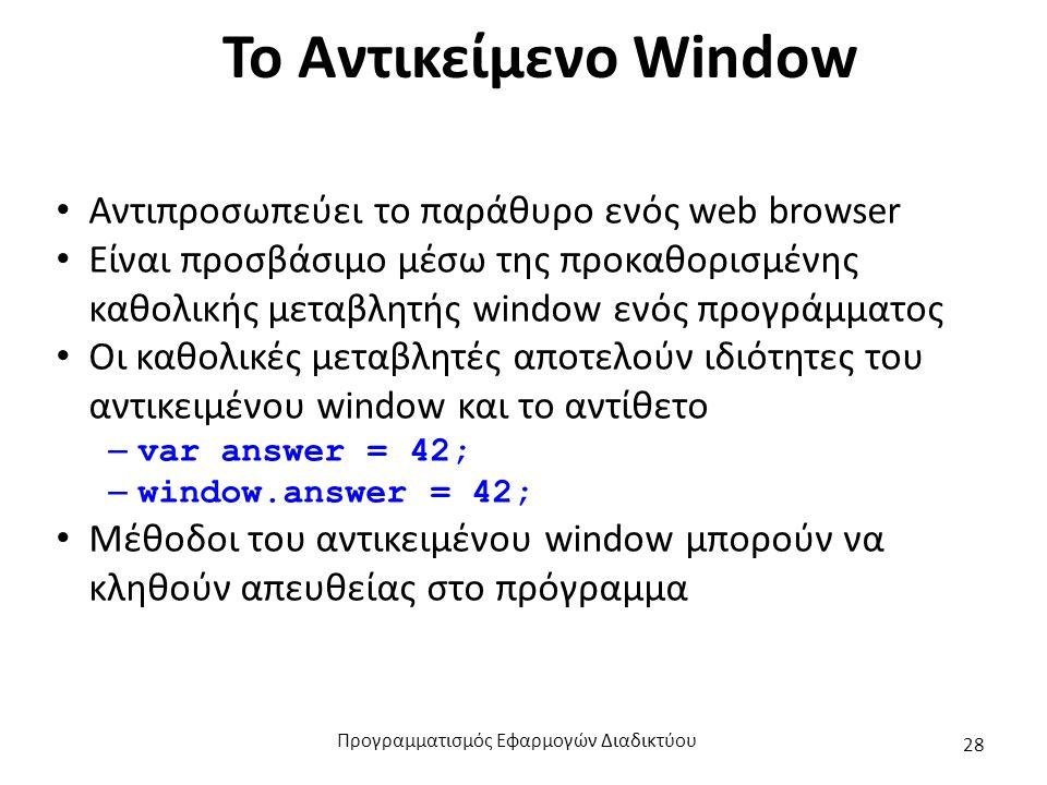 Το Αντικείμενο Window Αντιπροσωπεύει το παράθυρο ενός web browser Είναι προσβάσιμο μέσω της προκαθορισμένης καθολικής μεταβλητής window ενός προγράμμα