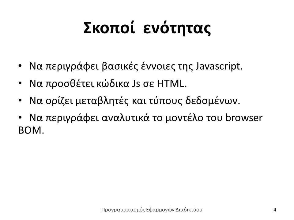 Σκοποί ενότητας Να περιγράφει βασικές έννοιες της Javascript. Να προσθέτει κώδικα Js σε HTML. Να ορίζει μεταβλητές και τύπους δεδομένων. Να περιγράφει