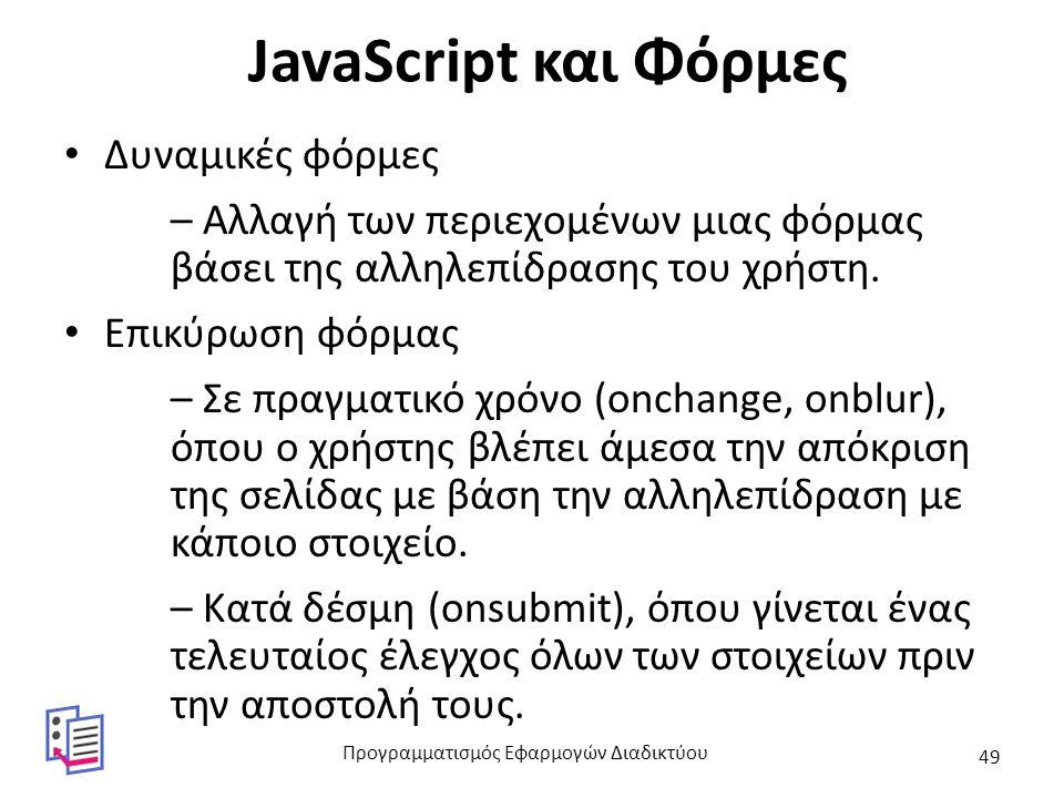 JavaScript και Φόρμες Δυναμικές φόρμες – Αλλαγή των περιεχομένων μιας φόρμας βάσει της αλληλεπίδρασης του χρήστη. Επικύρωση φόρμας – Σε πραγματικό χρό