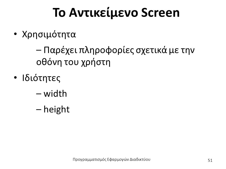 Το Αντικείμενο Screen Χρησιμότητα – Παρέχει πληροφορίες σχετικά με την οθόνη του χρήστη Ιδιότητες – width – height Προγραμματισμός Εφαρμογών Διαδικτύο