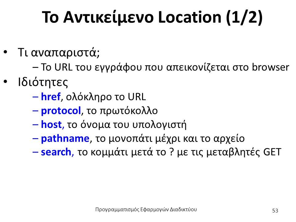 Το Αντικείμενο Location (1/2) Τι αναπαριστά; – Το URL του εγγράφου που απεικονίζεται στο browser Ιδιότητες – href, ολόκληρο το URL – protocol, το πρωτ