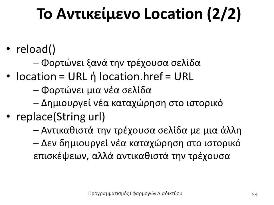 Το Αντικείμενο Location (2/2) reload() – Φορτώνει ξανά την τρέχουσα σελίδα location = URL ή location.href = URL – Φορτώνει μια νέα σελίδα – Δημιουργεί