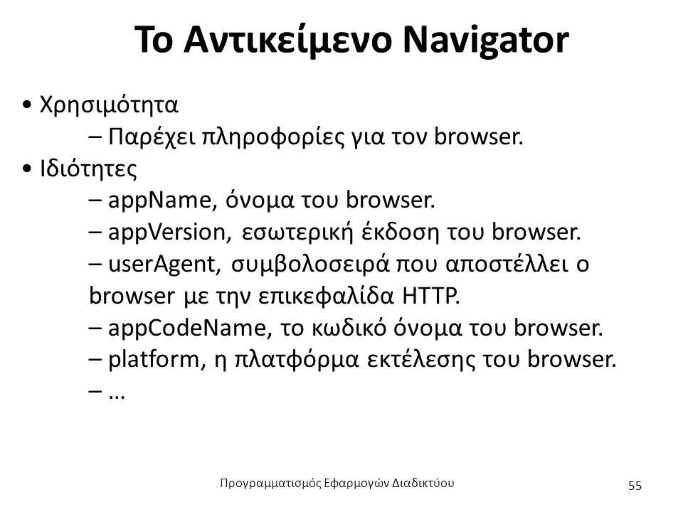 Το Αντικείμενο Navigator Χρησιμότητα – Παρέχει πληροφορίες για τον browser. Ιδιότητες – appName, όνομα του browser. – appVersion, εσωτερική έκδοση του