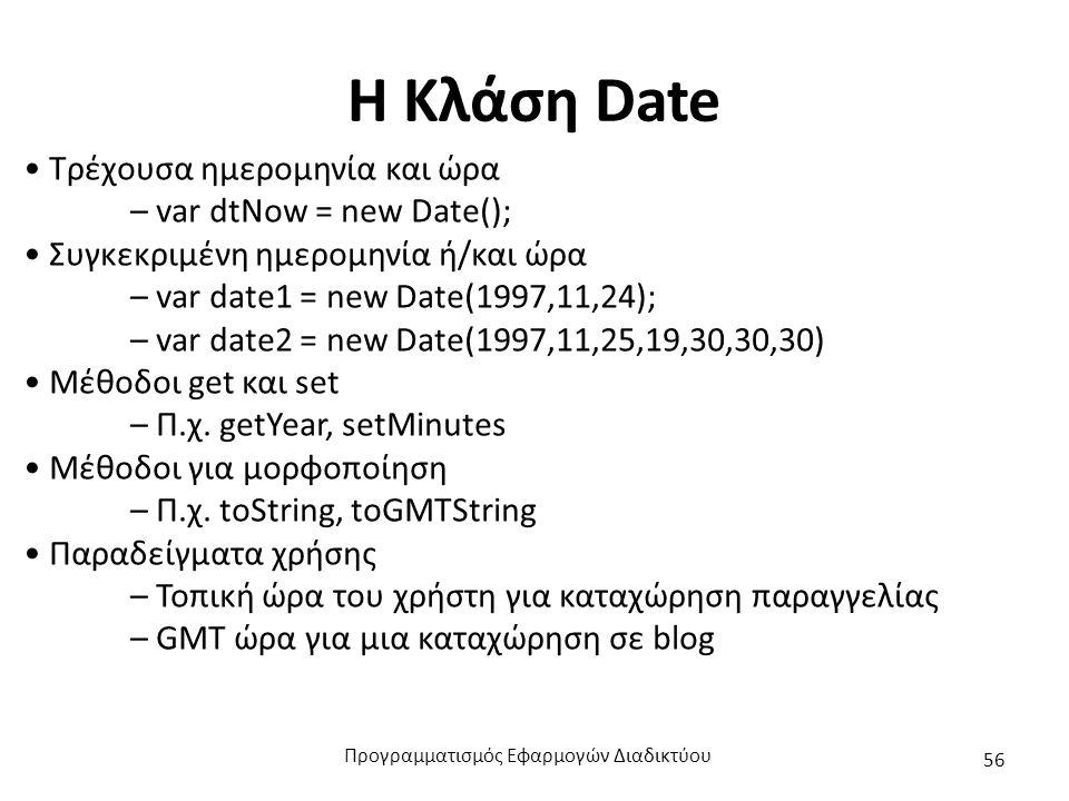 Η Κλάση Date Τρέχουσα ημερομηνία και ώρα – var dtNow = new Date(); Συγκεκριμένη ημερομηνία ή/και ώρα – var date1 = new Date(1997,11,24); – var date2 =