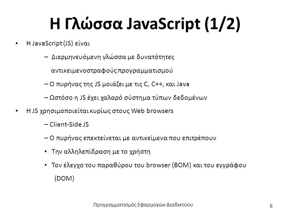 H Γλώσσα JavaScript (1/2) Η JavaScript (JS) είναι – Διερμηνευόμενη γλώσσα με δυνατότητες αντικειμενοστραφούς προγραμματισμού – Ο πυρήνας της JS μοιάζε