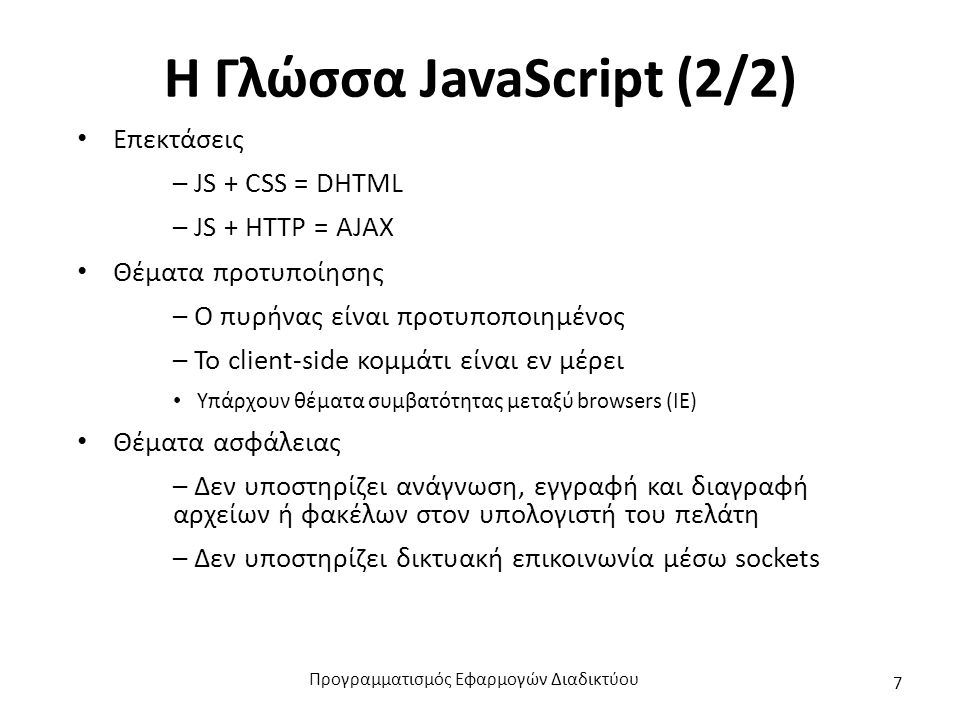 Η Γλώσσα JavaScript (2/2) Επεκτάσεις – JS + CSS = DHTML – JS + HTTP = AJAX Θέματα προτυποίησης – Ο πυρήνας είναι προτυποποιημένος – Το client-side κομ