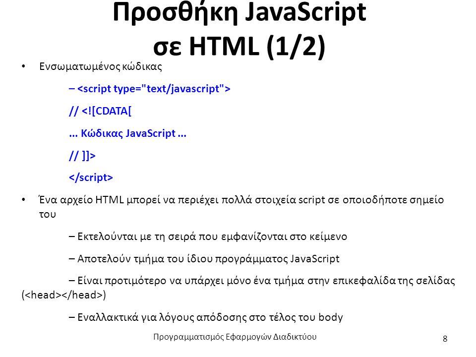 Προσθήκη JavaScript σε HTML (1/2) Ενσωματωμένος κώδικας – // <![CDATA[... Κώδικας JavaScript... // ]]> Ένα αρχείο HTML μπορεί να περιέχει πολλά στοιχε