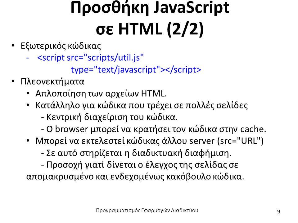 Προσθήκη JavaScript σε HTML (2/2) Εξωτερικός κώδικας -<script src= scripts/util.js type= text/javascript > Πλεονεκτήματα Απλοποίηση των αρχείων HTML.