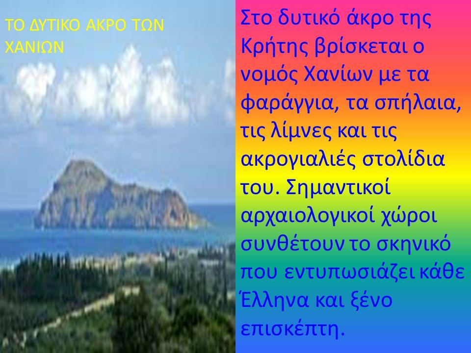 Στο δυτικό άκρο της Κρήτης βρίσκεται ο νομός Χανίων με τα φαράγγια, τα σπήλαια, τις λίμνες και τις ακρογιαλιές στολίδια του. Σημαντικοί αρχαιολογικοί