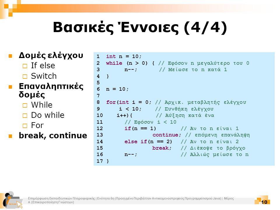 Επιμόρφωση Εκπαιδευτικών Πληροφορικής | Ενότητα 6η (Προηγμένο Περιβάλλον Αντικειμενοστρεφούς Προγραμματισμού Java) | Μέρος Α (Επικαιροποίηση Γνώσεων) 10 Βασικές Έννοιες (4/4) Δομές ελέγχου  If else  Switch Επαναληπτικές δομές  While  Do while  For break, continue 1 int n = 10; 2 while (n > 0) { // Εφόσον n μεγαλύτερο του 0 3n--; // Μείωσε το n κατά 1 4 } 5 6 n = 10; 7 8 for(int i = 0; // Αρχικ.