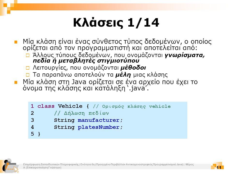 Επιμόρφωση Εκπαιδευτικών Πληροφορικής | Ενότητα 6η (Προηγμένο Περιβάλλον Αντικειμενοστρεφούς Προγραμματισμού Java) | Μέρος Α (Επικαιροποίηση Γνώσεων) 11 Κλάσεις 1/14 Μία κλάση είναι ένας σύνθετος τύπος δεδομένων, ο οποίος ορίζεται από τον προγραμματιστή και αποτελείται από:  Άλλους τύπους δεδομένων, που ονομάζονται γνωρίσματα, πεδία ή μεταβλητές στιγμιοτύπου  Λειτουργίες, που ονομάζονται μέθοδοι  Τα παραπάνω αποτελούν τα μέλη μιας κλάσης Μία κλάση στη Java ορίζεται σε ένα αρχείο που έχει το όνομα της κλάσης και κατάληξη '.java'.