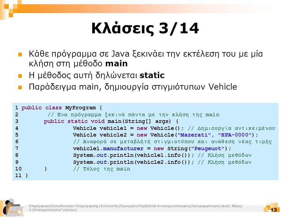 Επιμόρφωση Εκπαιδευτικών Πληροφορικής | Ενότητα 6η (Προηγμένο Περιβάλλον Αντικειμενοστρεφούς Προγραμματισμού Java) | Μέρος Α (Επικαιροποίηση Γνώσεων) 13 Κλάσεις 3/14 Κάθε πρόγραμμα σε Java ξεκινάει την εκτέλεση του με μία κλήση στη μέθοδο main Η μέθοδος αυτή δηλώνεται static Παράδειγμα main, δημιουργία στιγμιότυπων Vehicle 1 public class MyProgram { 2 // Ένα πρόγραμμα ξεκινά πάντα με την κλήση της main 3public static void main(String[] args) { 4Vehicle vehicle1 = new Vehicle(); // Δημιουργία αντικειμένου 5Vehicle vehicle2 = new Vehicle( Mazerati , ΗΡΑ-0000 ); 6// Αναφορά σε μεταβλήτή στιγμιοτύπου και ανάθεση νέας τιμής 7vehicle1.manufacturer = new String( Peugeuot ); 8System.out.println(vehicle1.info()); // Κλήση μεθόδων 9System.out.println(vehicle2.info()); // Κλήση μεθόδων 10}// Τέλος της main 11 }