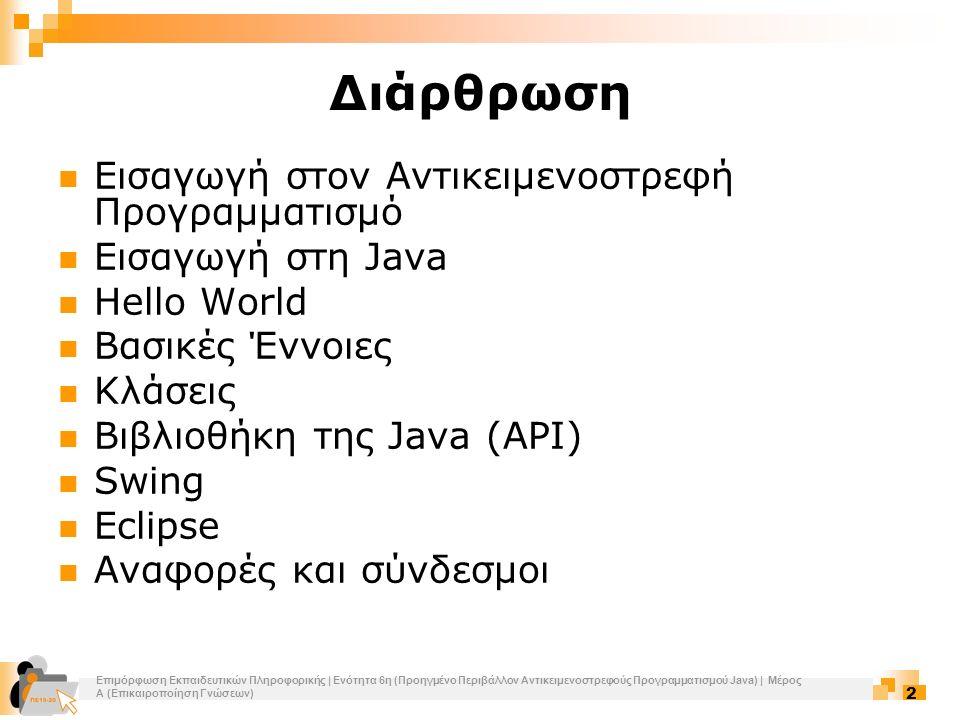 Επιμόρφωση Εκπαιδευτικών Πληροφορικής | Ενότητα 6η (Προηγμένο Περιβάλλον Αντικειμενοστρεφούς Προγραμματισμού Java) | Μέρος Α (Επικαιροποίηση Γνώσεων) 3 Εισαγωγή στον Αντικειμενοστρεφή Προγραμματισμό Κίνητρο  Ανάγκη δημιουργίας σύνθετων εφαρμογών  Ανάγκη για επαναχρησιμοποίηση κώδικα  Ανάγκη για εύκολη κατανόηση και συντήρησή του Αντικειμενοστρεφές μοντέλο  Η κλάση είναι ένας σύνθετος τύπος δεδομένων ο οποίος εκτός από δεδομένα έχει και λειτουργίες διαχείρισης τους  Κληρονομικότητα κλάσεων – Προσαρμογή κληρονομημένων ιδιοτήτων  Τα αντικείμενα αποτελούν στιγμιότυπα κλάσεων  Εφαρμογή = αντικείμενα που συνεργάζονται