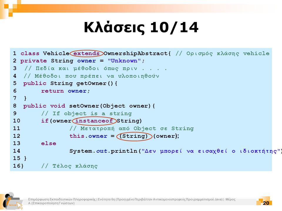 Επιμόρφωση Εκπαιδευτικών Πληροφορικής | Ενότητα 6η (Προηγμένο Περιβάλλον Αντικειμενοστρεφούς Προγραμματισμού Java) | Μέρος Α (Επικαιροποίηση Γνώσεων) 20 Κλάσεις 10/14 1 class Vehicle extends OwnershipAbstract{ // Ορισμός κλάσης vehicle 2 private String owner = Unknown ; 3 // Πεδία και μέθοδοι όπως πριν....