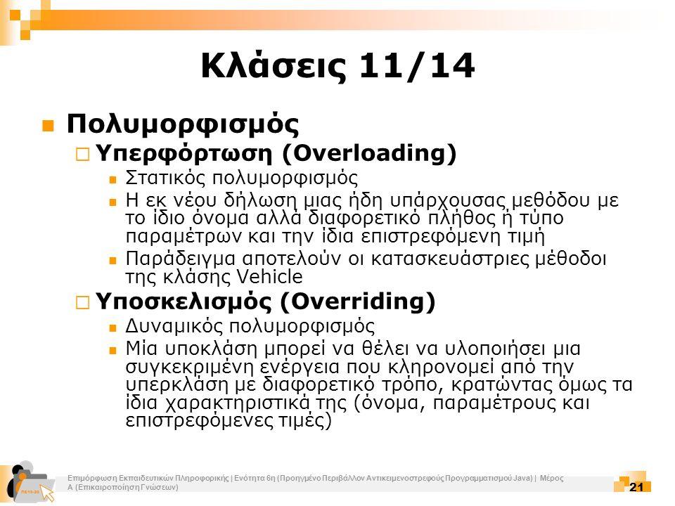 Επιμόρφωση Εκπαιδευτικών Πληροφορικής | Ενότητα 6η (Προηγμένο Περιβάλλον Αντικειμενοστρεφούς Προγραμματισμού Java) | Μέρος Α (Επικαιροποίηση Γνώσεων) 21 Κλάσεις 11/14 Πολυμορφισμός  Υπερφόρτωση (Overloading) Στατικός πολυμορφισμός Η εκ νέου δήλωση μιας ήδη υπάρχουσας μεθόδου με το ίδιο όνομα αλλά διαφορετικό πλήθος ή τύπο παραμέτρων και την ίδια επιστρεφόμενη τιμή Παράδειγμα αποτελούν οι κατασκευάστριες μέθοδοι της κλάσης Vehicle  Υποσκελισμός (Overriding) Δυναμικός πολυμορφισμός Μία υποκλάση μπορεί να θέλει να υλοποιήσει μια συγκεκριμένη ενέργεια που κληρονομεί από την υπερκλάση με διαφορετικό τρόπο, κρατώντας όμως τα ίδια χαρακτηριστικά της (όνομα, παραμέτρους και επιστρεφόμενες τιμές)