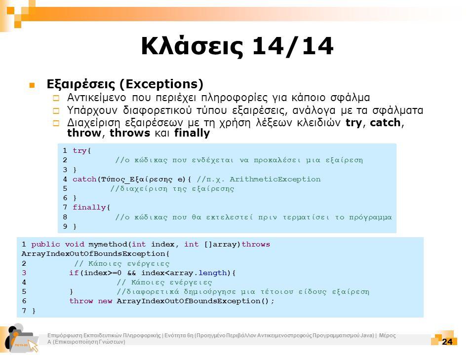 Επιμόρφωση Εκπαιδευτικών Πληροφορικής | Ενότητα 6η (Προηγμένο Περιβάλλον Αντικειμενοστρεφούς Προγραμματισμού Java) | Μέρος Α (Επικαιροποίηση Γνώσεων) 24 Κλάσεις 14/14 Εξαιρέσεις (Exceptions)  Αντικείμενο που περιέχει πληροφορίες για κάποιο σφάλμα  Υπάρχουν διαφορετικού τύπου εξαιρέσεις, ανάλογα με τα σφάλματα  Διαχείριση εξαιρέσεων με τη χρήση λέξεων κλειδιών try, catch, throw, throws και finally 1 try{ 2 //ο κώδικας που ενδέχεται να προκαλέσει μια εξαίρεση 3 } 4 catch(Τύπος_Εξαίρεσης e){ //π.χ.