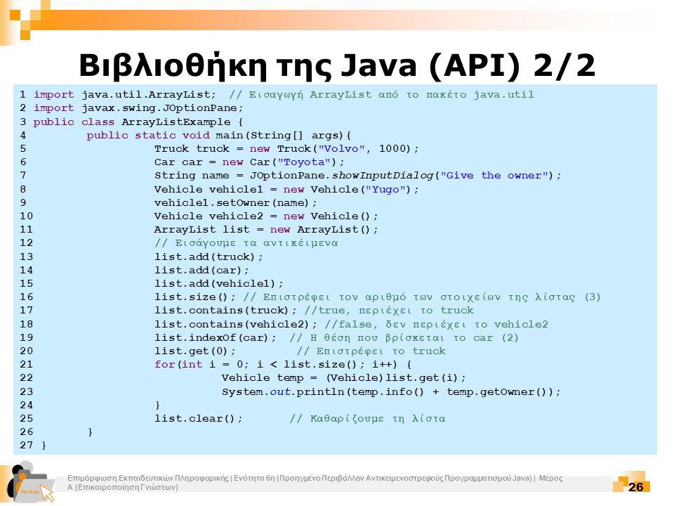 Επιμόρφωση Εκπαιδευτικών Πληροφορικής | Ενότητα 6η (Προηγμένο Περιβάλλον Αντικειμενοστρεφούς Προγραμματισμού Java) | Μέρος Α (Επικαιροποίηση Γνώσεων) 26 Βιβλιοθήκη της Java (API) 2/2 1 import java.util.ArrayList; // Εισαγωγή ArrayList από το πακέτο java.util 2 import javax.swing.JOptionPane; 3 public class ArrayListExample { 4public static void main(String[] args){ 5Truck truck = new Truck( Volvo , 1000); 6Car car = new Car( Toyota ); 7String name = JOptionPane.showInputDialog( Give the owner ); 8Vehicle vehicle1 = new Vehicle( Yugo ); 9vehicle1.setOwner(name); 10Vehicle vehicle2 = new Vehicle(); 11ArrayList list = new ArrayList(); 12// Εισάγουμε τα αντικέιμενα 13list.add(truck); 14list.add(car); 15list.add(vehicle1); 16list.size(); // Επιστρέφει τον αριθμό των στοιχείων της λίστας (3) 17list.contains(truck); //true, περιέχει το truck 18list.contains(vehicle2); //false, δεν περιέχει το vehicle2 19list.indexOf(car);// Η θέση που βρίσκεται το car (2) 20list.get(0); // Επιστρέφει το truck 21for(int i = 0; i < list.size(); i++) { 22Vehicle temp = (Vehicle)list.get(i); 23System.out.println(temp.info() + temp.getOwner()); 24} 25list.clear();// Καθαρίζουμε τη λίστα 26} 27 }