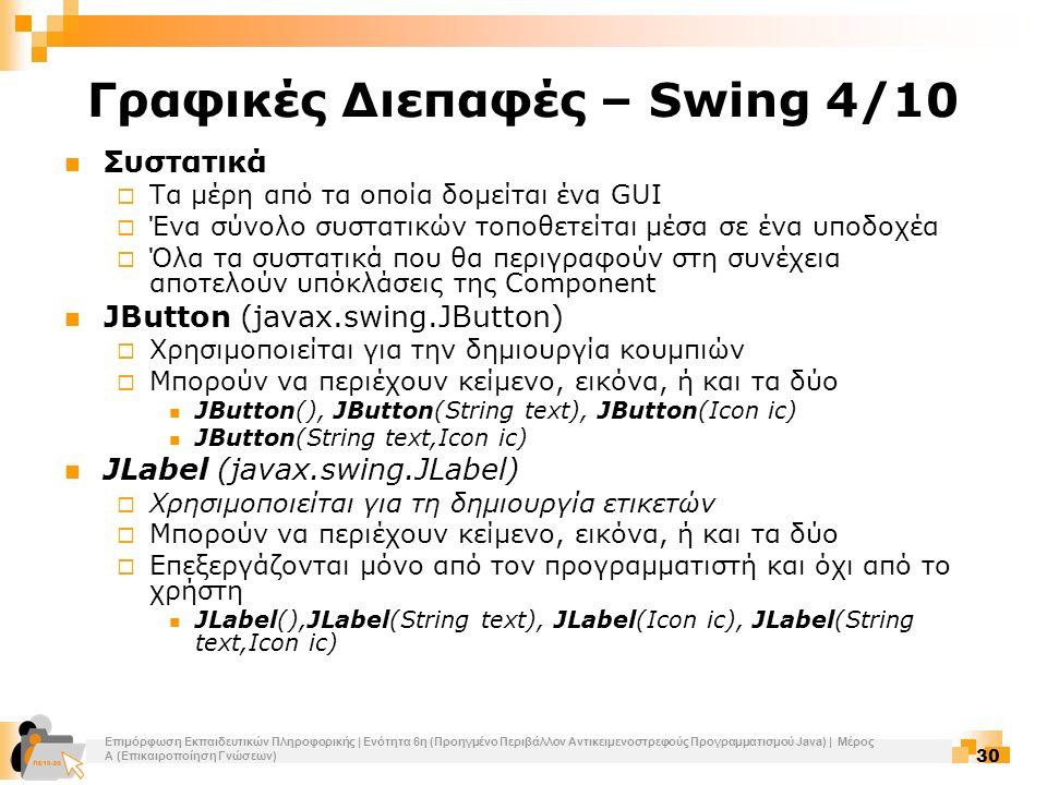 Επιμόρφωση Εκπαιδευτικών Πληροφορικής | Ενότητα 6η (Προηγμένο Περιβάλλον Αντικειμενοστρεφούς Προγραμματισμού Java) | Μέρος Α (Επικαιροποίηση Γνώσεων) 30 Γραφικές Διεπαφές – Swing 4/10 Συστατικά  Τα μέρη από τα οποία δομείται ένα GUI  Ένα σύνολο συστατικών τοποθετείται μέσα σε ένα υποδοχέα  Όλα τα συστατικά που θα περιγραφούν στη συνέχεια αποτελούν υπόκλάσεις της Component JButton (javax.swing.JButton)  Χρησιμοποιείται για την δημιουργία κουμπιών  Μπορούν να περιέχουν κείμενο, εικόνα, ή και τα δύο JButton(), JButton(String text), JButton(Icon ic) JButton(String text,Icon ic) JLabel (javax.swing.JLabel)  Χρησιμοποιείται για τη δημιουργία ετικετών  Μπορούν να περιέχουν κείμενο, εικόνα, ή και τα δύο  Επεξεργάζονται μόνο από τον προγραμματιστή και όχι από το χρήστη JLabel(),JLabel(String text), JLabel(Icon ic), JLabel(String text,Icon ic)