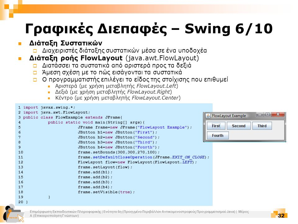 Επιμόρφωση Εκπαιδευτικών Πληροφορικής | Ενότητα 6η (Προηγμένο Περιβάλλον Αντικειμενοστρεφούς Προγραμματισμού Java) | Μέρος Α (Επικαιροποίηση Γνώσεων) 32 Γραφικές Διεπαφές – Swing 6/10 Διάταξη Συστατικών  Διαχειριστές διάταξης συστατικών μέσα σε ένα υποδοχέα Διάταξη ροής FlowLayout (java.awt.FlowLayout)  Διατάσσει τα συστατικά από αριστερά προς τα δεξιά  Άμεση σχέση με το πώς εισάγονται τα συστατικά  Ο προγραμματιστής επιλέγει το είδος της στοίχισης που επιθυμεί Αριστερά (με χρήση μεταβλητής FlowLayout.Left) Δεξιά (με χρήση μεταβλητής FlowLayout.Right) Κέντρο (με χρήση μεταβλητής FlowLayout.Center) 1 import javax.swing.*; 2 import java.awt.FlowLayout; 3 public class FlowExample extends JFrame{ 4public static void main(String[] args){ 5JFrame frame=new JFrame( FlowLayout Example ); 6JButton b1=new JButton( First ); 7JButton b2=new JButton( Second ); 8JButton b3=new JButton( Third ); 9JButton b4=new JButton( Fourth ); 10frame.setBounds(300,300,270,100); 11frame.setDefaultCloseOperation(JFrame.EXIT_ON_CLOSE); 12FlowLayout flow=new FlowLayout(FlowLayout.LEFT); 13frame.setLayout(flow); 14frame.add(b1); 15frame.add(b2); 16frame.add(b3); 17frame.add(b4); 18frame.setVisible(true); 19} 20 }