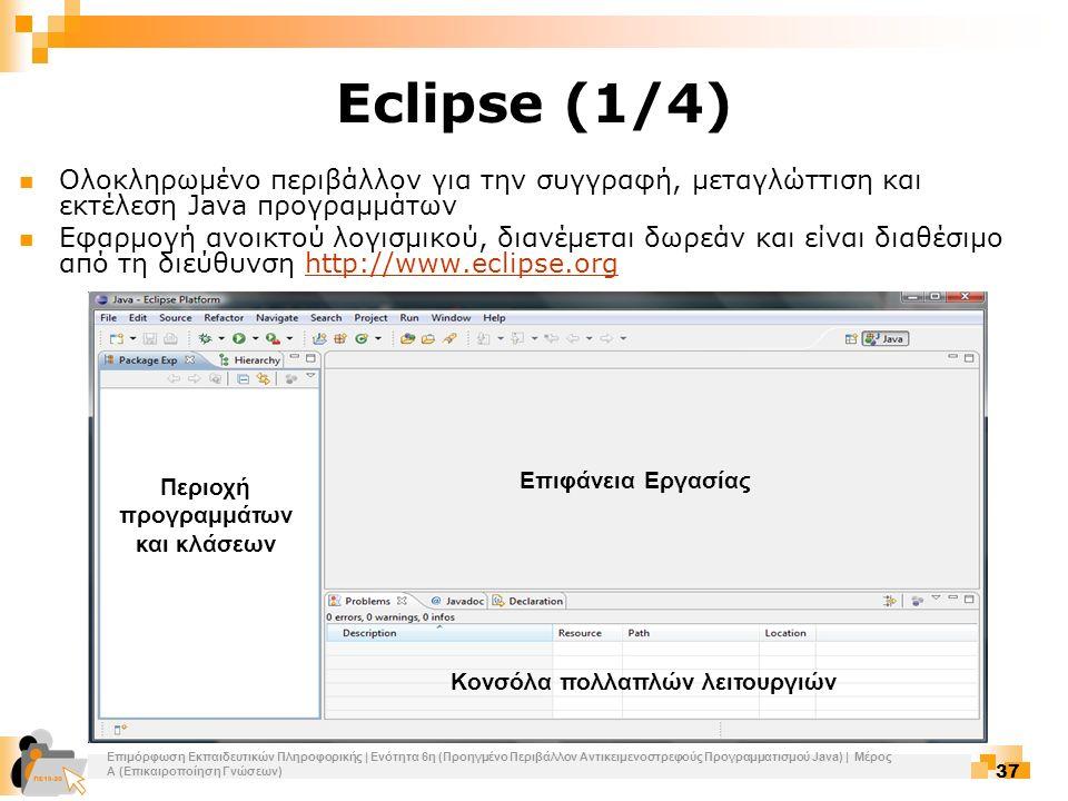 Επιμόρφωση Εκπαιδευτικών Πληροφορικής | Ενότητα 6η (Προηγμένο Περιβάλλον Αντικειμενοστρεφούς Προγραμματισμού Java) | Μέρος Α (Επικαιροποίηση Γνώσεων) 37 Eclipse (1/4) Ολοκληρωμένο περιβάλλον για την συγγραφή, μεταγλώττιση και εκτέλεση Java προγραμμάτων Εφαρμογή ανοικτού λογισμικού, διανέμεται δωρεάν και είναι διαθέσιμο από τη διεύθυνση http://www.eclipse.orghttp://www.eclipse.org Επιφάνεια Εργασίας Κονσόλα πολλαπλών λειτουργιών Περιοχή προγραμμάτων και κλάσεων