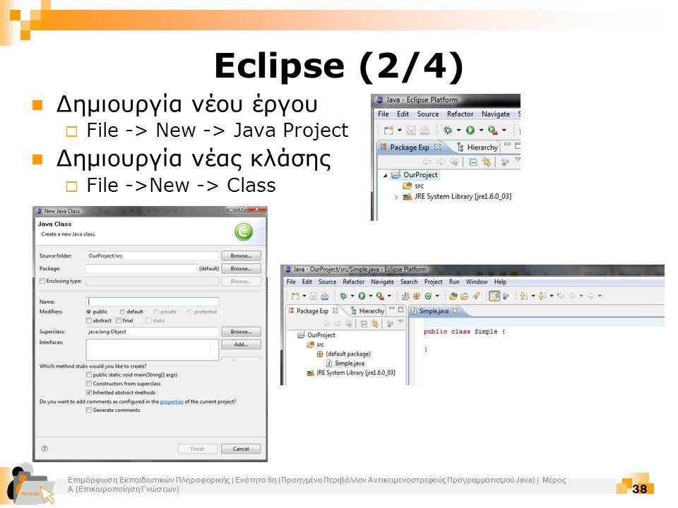 Επιμόρφωση Εκπαιδευτικών Πληροφορικής | Ενότητα 6η (Προηγμένο Περιβάλλον Αντικειμενοστρεφούς Προγραμματισμού Java) | Μέρος Α (Επικαιροποίηση Γνώσεων) 38 Eclipse (2/4) Δημιουργία νέου έργου  File -> New -> Java Project Δημιουργία νέας κλάσης  File ->New -> Class