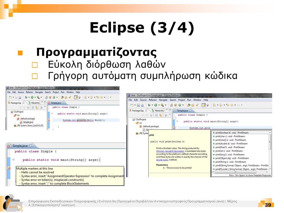 Επιμόρφωση Εκπαιδευτικών Πληροφορικής | Ενότητα 6η (Προηγμένο Περιβάλλον Αντικειμενοστρεφούς Προγραμματισμού Java) | Μέρος Α (Επικαιροποίηση Γνώσεων) 39 Eclipse (3/4) Προγραμματίζοντας  Εύκολη διόρθωση λαθών  Γρήγορη αυτόματη συμπλήρωση κώδικα
