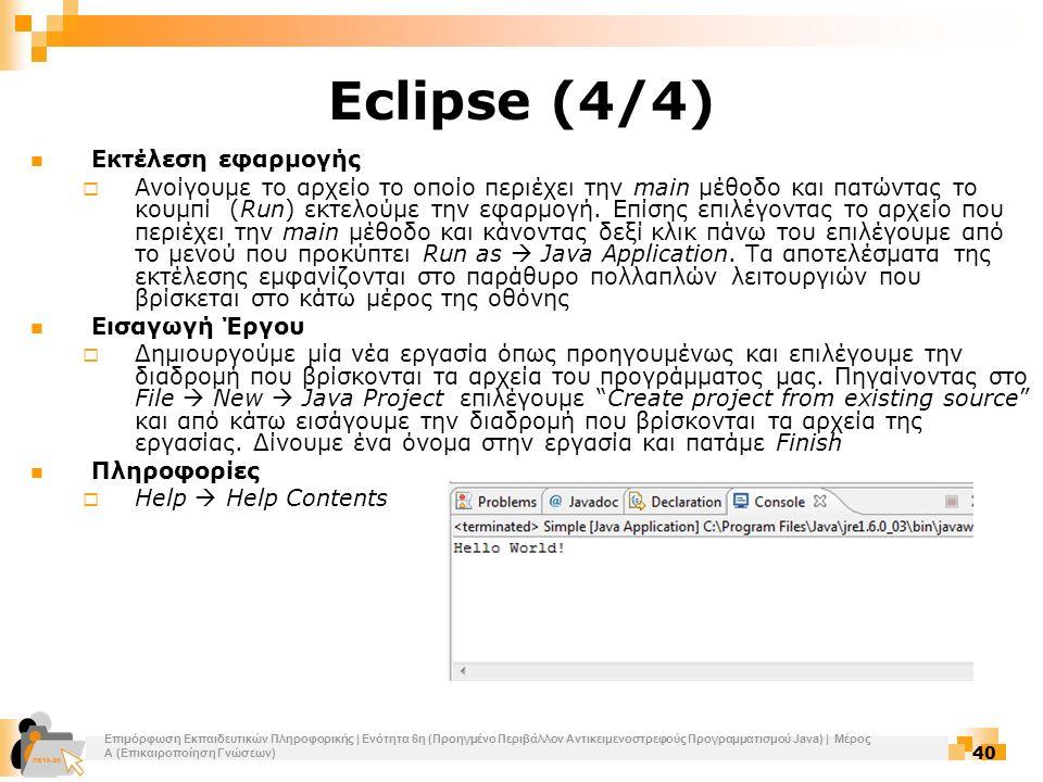 Επιμόρφωση Εκπαιδευτικών Πληροφορικής | Ενότητα 6η (Προηγμένο Περιβάλλον Αντικειμενοστρεφούς Προγραμματισμού Java) | Μέρος Α (Επικαιροποίηση Γνώσεων) 40 Eclipse (4/4) Εκτέλεση εφαρμογής  Ανοίγουμε το αρχείο το οποίο περιέχει την main μέθοδο και πατώντας το κουμπί (Run) εκτελούμε την εφαρμογή.