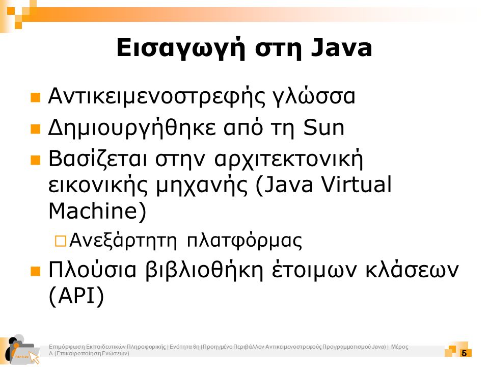 Επιμόρφωση Εκπαιδευτικών Πληροφορικής | Ενότητα 6η (Προηγμένο Περιβάλλον Αντικειμενοστρεφούς Προγραμματισμού Java) | Μέρος Α (Επικαιροποίηση Γνώσεων) 6 Hello World Το πρώτο μας πρόγραμμα σε Java Απλά τυπώνει το String Hello World 1 class HelloWorld { 2 public static void main (String args[]) { 3 System.out.println( Hello World! ); 4 } 5 } >javac HelloWorld.java >java HelloWorld