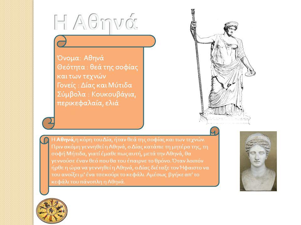 Όνομα : Αθηνά Θεότητα : θεά της σοφίας και των τεχνών Γονείς : Δίας και Μύτιδα Σύμβολα : Κουκουβάγια, π ερικεφαλαία, ελιά Η Αθηνά, η κόρη του Δία, ήταν θεά της σοφίας και των τεχνών.