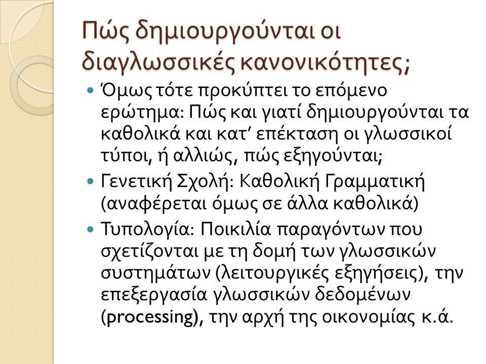 Πώς δημιουργούνται οι διαγλωσσικές κανονικότητες ; Όμως τότε προκύπτει το επόμενο ερώτημα : Πώς και γιατί δημιουργούνται τα καθολικά και κατ ' επέκταση οι γλωσσικοί τύποι, ή αλλιώς, πώς εξηγούνται ; Γενετική Σχολή : Καθολική Γραμματική ( αναφέρεται όμως σε άλλα καθολικά ) Τυπολογία : Ποικιλία παραγόντων που σχετίζονται με τη δομή των γλωσσικών συστημάτων ( λειτουργικές εξηγήσεις ), την επεξεργασία γλωσσικών δεδομένων (processing), την αρχή της οικονομίας κ.