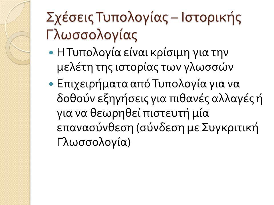 Σχέσεις Τυπολογίας – Ιστορικής Γλωσσολογίας Η Τυπολογία είναι κρίσιμη για την μελέτη της ιστορίας των γλωσσών Επιχειρήματα από Τυπολογία για να δοθούν εξηγήσεις για πιθανές αλλαγές ή για να θεωρηθεί πιστευτή μία επανασύνθεση ( σύνδεση με Συγκριτική Γλωσσολογία )