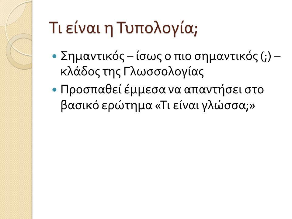 Τι είναι η Τυπολογία ; Σημαντικός – ίσως ο πιο σημαντικός (;) – κλάδος της Γλωσσολογίας Προσπαθεί έμμεσα να απαντήσει στο βασικό ερώτημα « Τι είναι γλώσσα ;»
