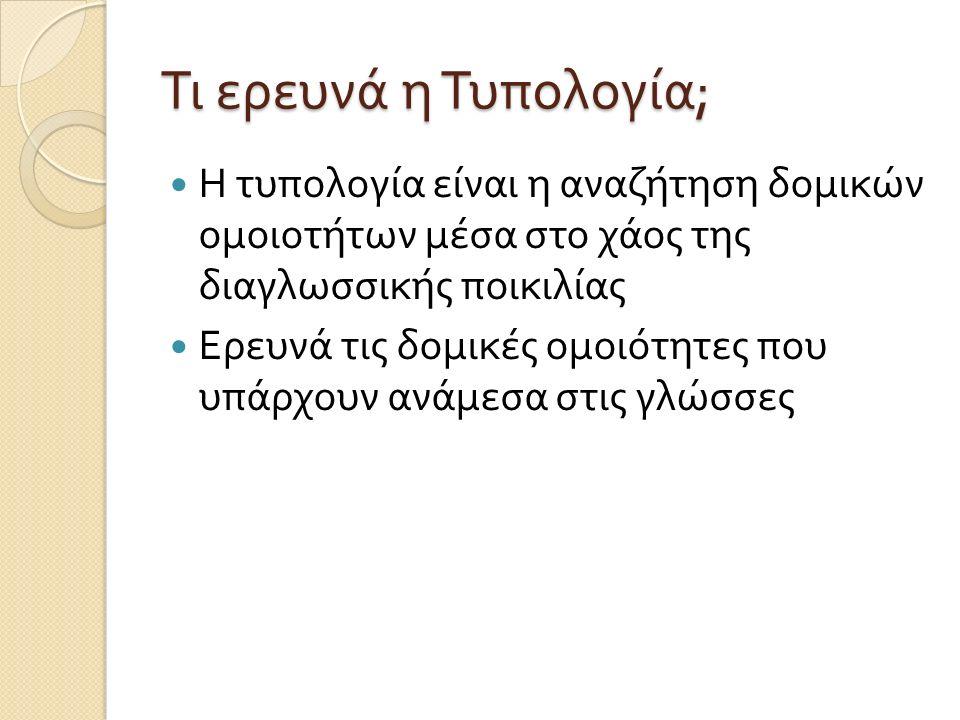 Τι ερευνά η Τυπολογία ; Η τυπολογία είναι η αναζήτηση δομικών ομοιοτήτων μέσα στο χάος της διαγλωσσικής ποικιλίας Ερευνά τις δομικές ομοιότητες που υπάρχουν ανάμεσα στις γλώσσες