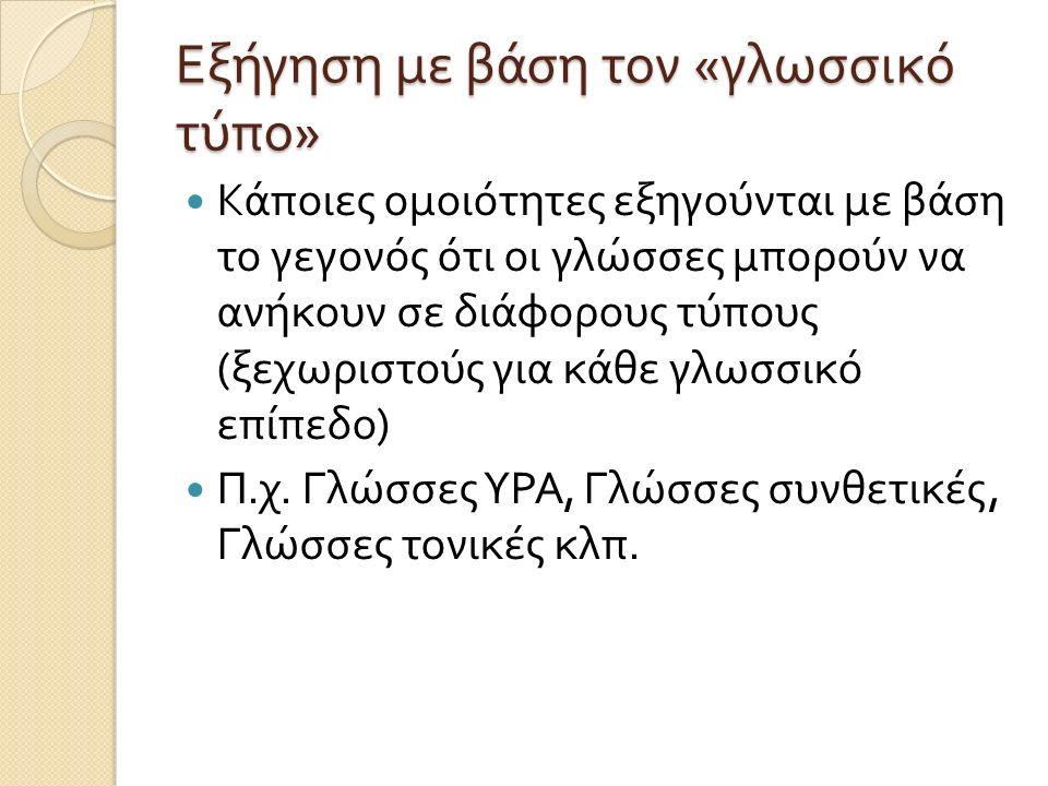 Εξήγηση με βάση τον « γλωσσικό τύπο » Κάποιες ομοιότητες εξηγούνται με βάση το γεγονός ότι οι γλώσσες μπορούν να ανήκουν σε διάφορους τύπους ( ξεχωριστούς για κάθε γλωσσικό επίπεδο ) Π.