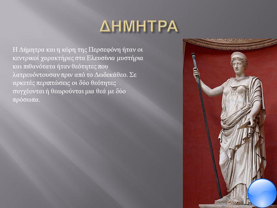 Η Δήμητρα και η κόρη της Περσεφόνη ήταν οι κεντρικοί χαρακτήρες στα Ελευσίνια μυστήρια και πιθανότατα ήταν θεότητες που λατρευόντουσαν πριν από το Δωδεκάθεο.