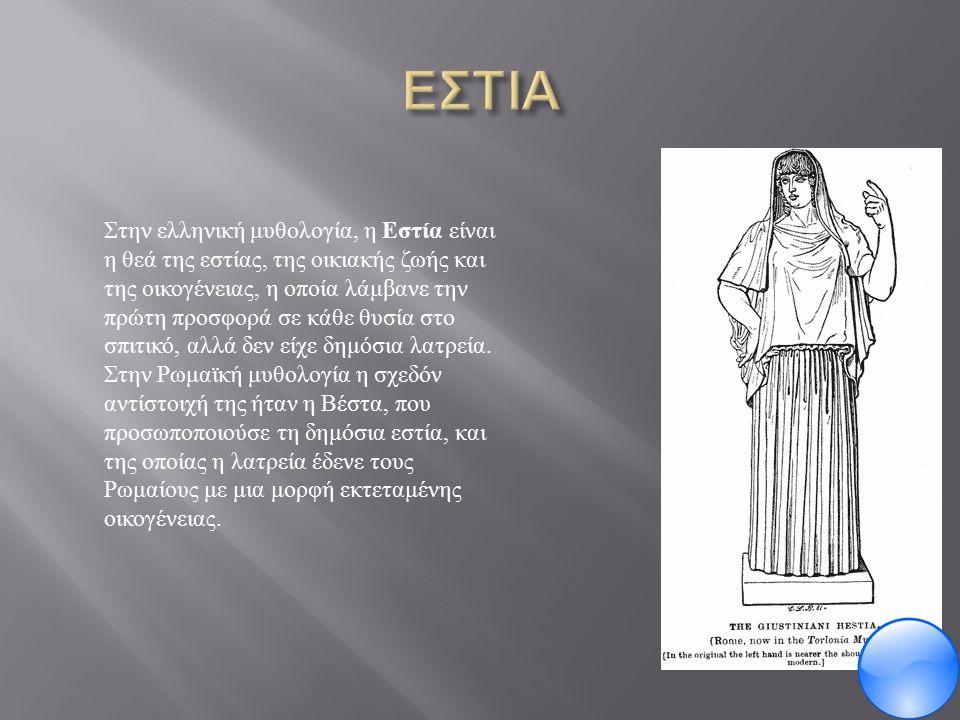 Στην ελληνική μυθολογία, η Εστία είναι η θεά της εστίας, της οικιακής ζωής και της οικογένειας, η οποία λάμβανε την πρώτη προσφορά σε κάθε θυσία στο σπιτικό, αλλά δεν είχε δημόσια λατρεία.