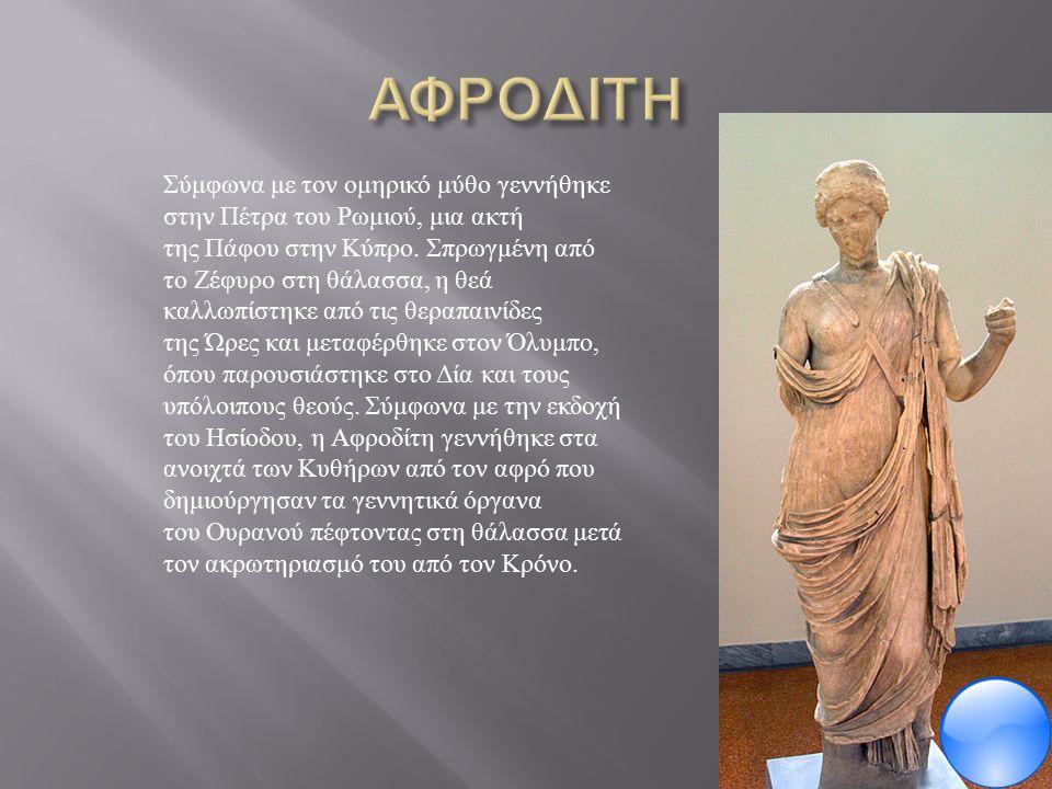 Σύμφωνα με τον ομηρικό μύθο γεννήθηκε στην Πέτρα του Ρωμιού, μια ακτή της Πάφου στην Κύπρο.