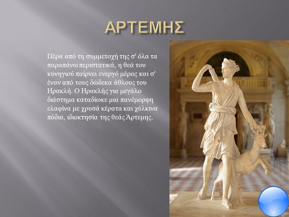 Πέρα από τη συμμετοχή της σ όλα τα παραπάνω περιστατικά, η θεά του κυνηγιού παίρνει ενεργό μέρος και σ έναν από τους δώδεκα άθλους του Ηρακλή.