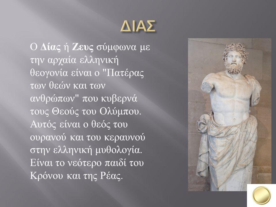 Ο Δίας ή Ζευς σύμφωνα με την αρχαία ελληνική θεογονία είναι ο Πατέρας των θεών και των ανθρώπων που κυβερνά τους Θεούς του Ολύμπου.