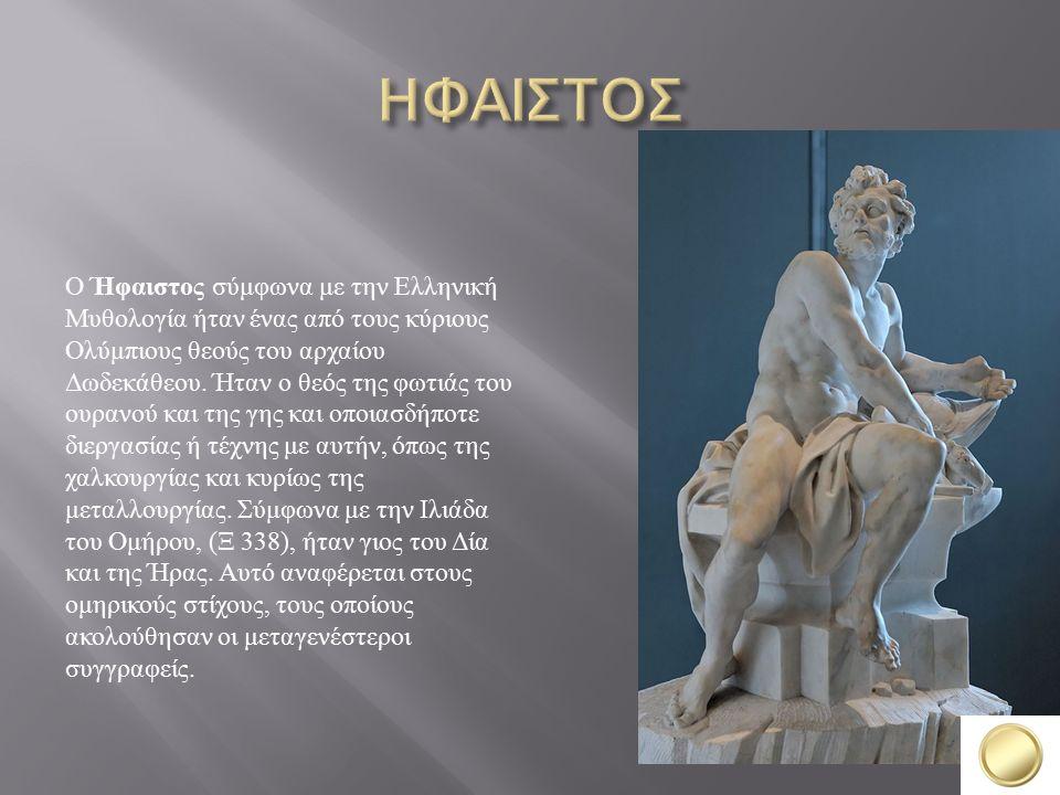 Ο Ήφαιστος σύμφωνα με την Ελληνική Μυθολογία ήταν ένας από τους κύριους Ολύμπιους θεούς του αρχαίου Δωδεκάθεου.