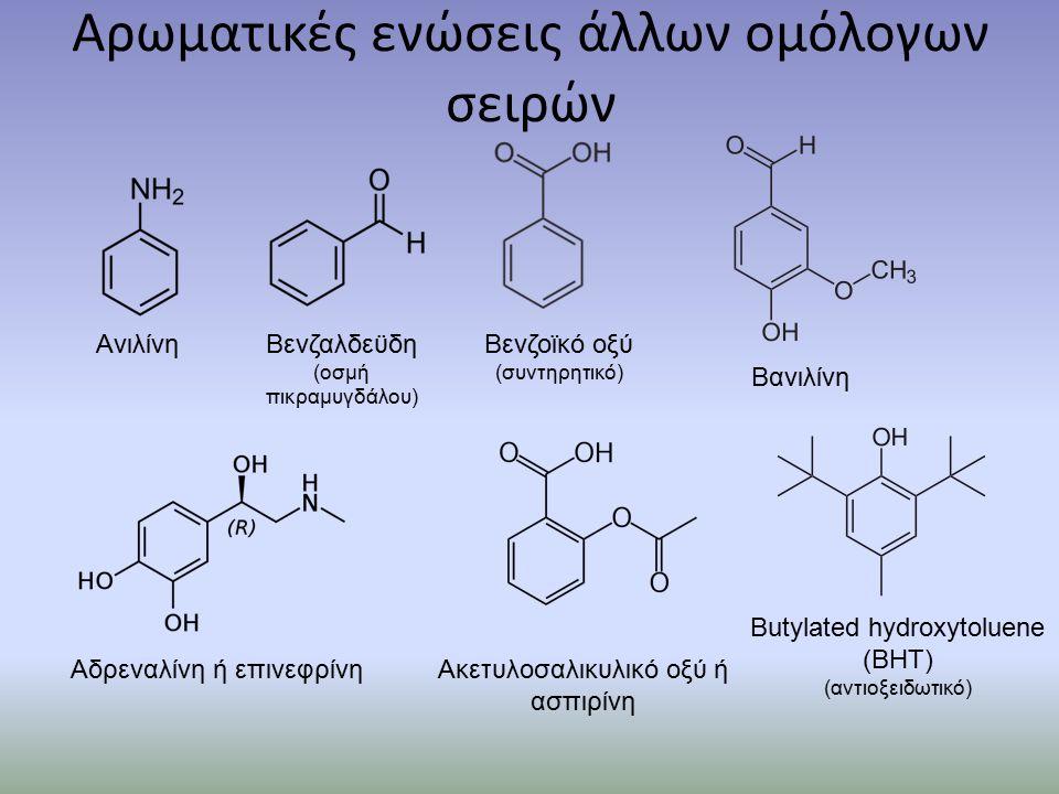 Αρωματικές ενώσεις άλλων ομόλογων σειρών ΑνιλίνηΒενζαλδεϋδη (οσμή πικραμυγδάλου) Βενζοϊκό οξύ (συντηρητικό) Βανιλίνη Αδρεναλίνη ή επινεφρίνηΑκετυλοσαλικυλικό οξύ ή ασπιρίνη Butylated hydroxytoluene (ΒΗΤ) (αντιοξειδωτικό)