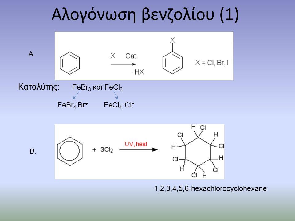 Αλογόνωση βενζολίου (1) Καταλύτης: FeBr 3 και FeCl 3 FeBr 4 - Br + FeCl 4 – Cl + A.