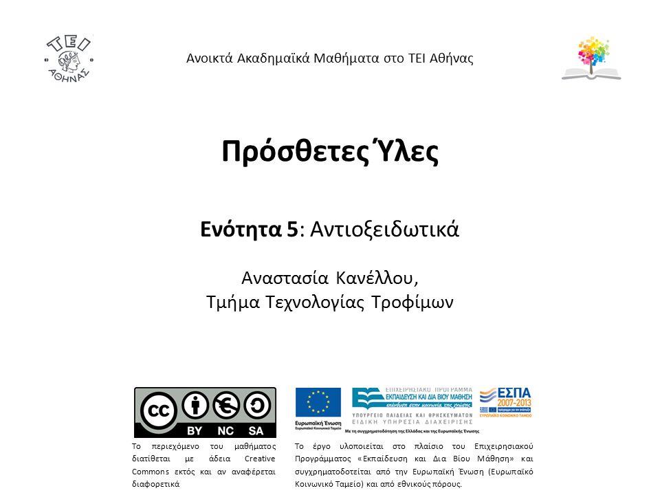 Πρόσθετες Ύλες Ενότητα 5: Αντιοξειδωτικά Αναστασία Κανέλλου, Τμήμα Τεχνολογίας Τροφίμων Ανοικτά Ακαδημαϊκά Μαθήματα στο ΤΕΙ Αθήνας Το περιεχόμενο του μαθήματος διατίθεται με άδεια Creative Commons εκτός και αν αναφέρεται διαφορετικά Το έργο υλοποιείται στο πλαίσιο του Επιχειρησιακού Προγράμματος «Εκπαίδευση και Δια Βίου Μάθηση» και συγχρηματοδοτείται από την Ευρωπαϊκή Ένωση (Ευρωπαϊκό Κοινωνικό Ταμείο) και από εθνικούς πόρους.
